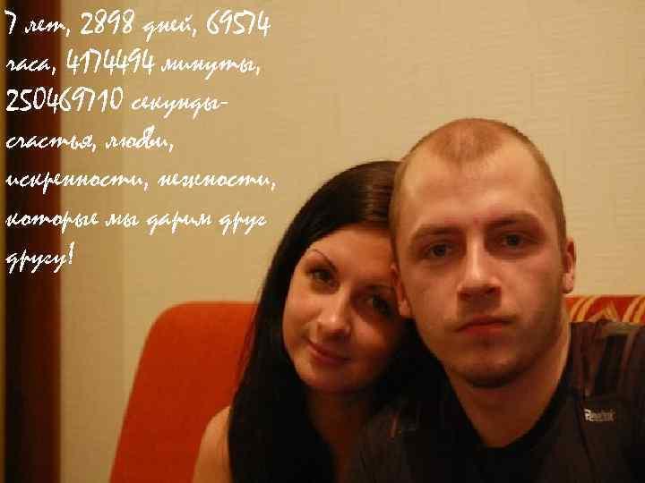 7 лет, 2898 дней, 69574 часа, 4174494 минуты, 250469710 секундысчастья, любви, искренности, нежности, которые