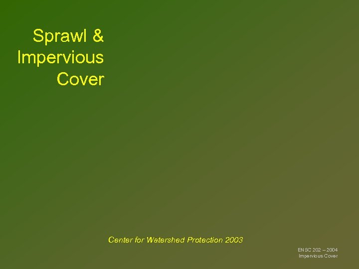 Sprawl & Impervious Cover Center for Watershed Protection 2003 ENSC 202 – 2004 Impervious