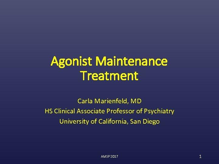 Agonist Maintenance Treatment Carla Marienfeld, MD HS Clinical Associate Professor of Psychiatry University of