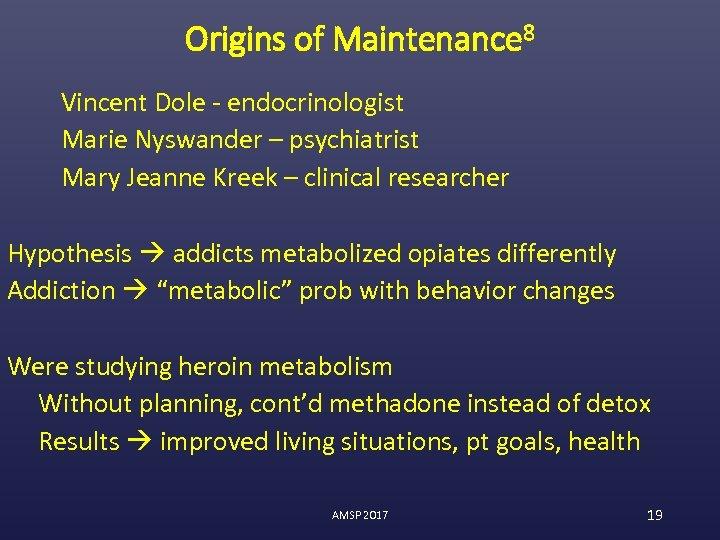 Origins of Maintenance 8 Vincent Dole - endocrinologist Marie Nyswander – psychiatrist Mary Jeanne