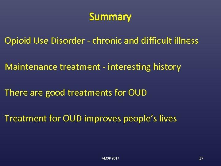 Summary Opioid Use Disorder - chronic and difficult illness Maintenance treatment - interesting history