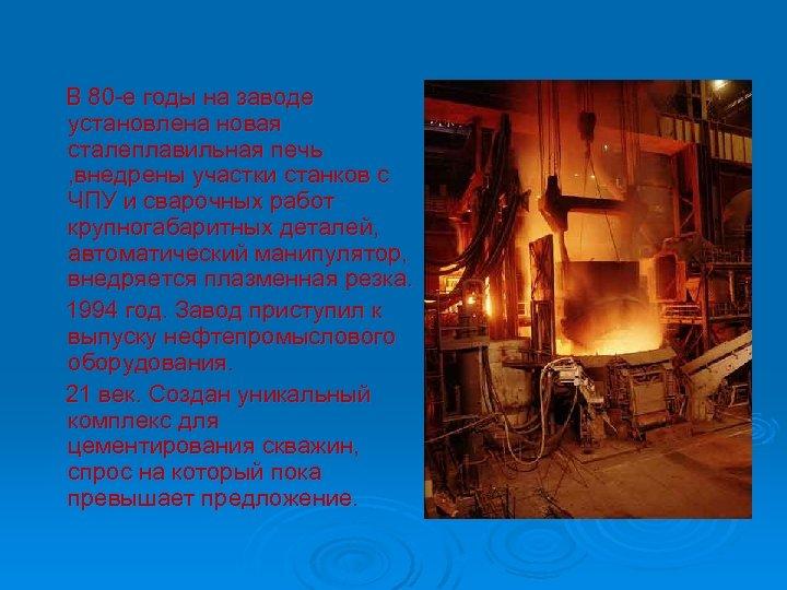 В 80 -е годы на заводе установлена новая сталеплавильная печь , внедрены участки станков