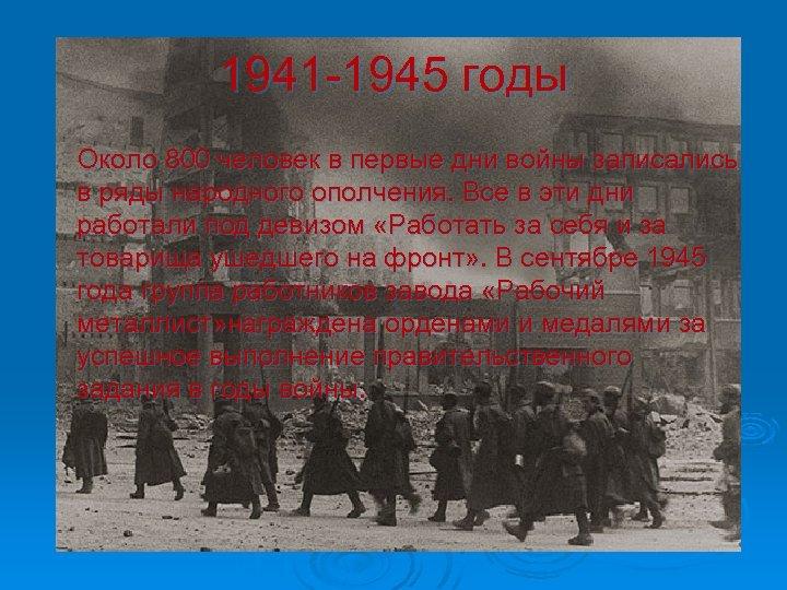 1941 -1945 годы Около 800 человек в первые дни войны записались в ряды народного