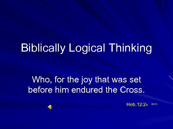 Biblically Logical Thinking Who, for the joy that was set before him endured the