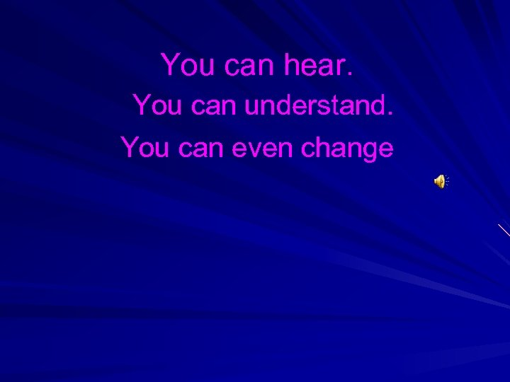 You can hear. You can understand. You can even change