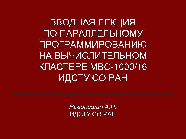 ВВОДНАЯ ЛЕКЦИЯ ПО ПАРАЛЛЕЛЬНОМУ ПРОГРАММИРОВАНИЮ НА ВЫЧИСЛИТЕЛЬНОМ КЛАСТЕРЕ МВС-1000/16 ИДСТУ СО РАН Новопашин А.