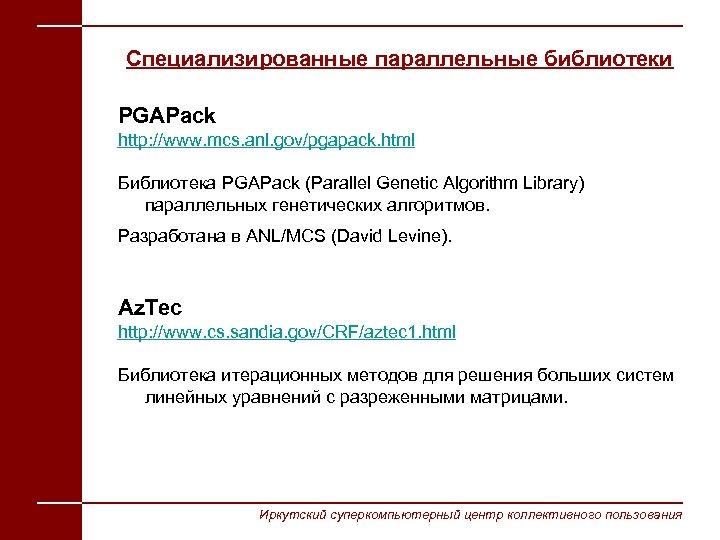 Специализированные параллельные библиотеки PGAPack http: //www. mcs. anl. gov/pgapack. html Библиотека PGAPack (Parallel Genetic