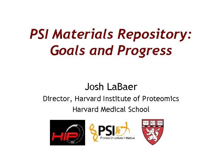 PSI Materials Repository: Goals and Progress Josh La. Baer Director, Harvard Institute of Proteomics