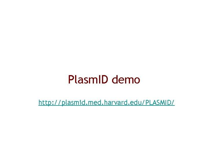 Plasm. ID demo http: //plasmid. med. harvard. edu/PLASMID/