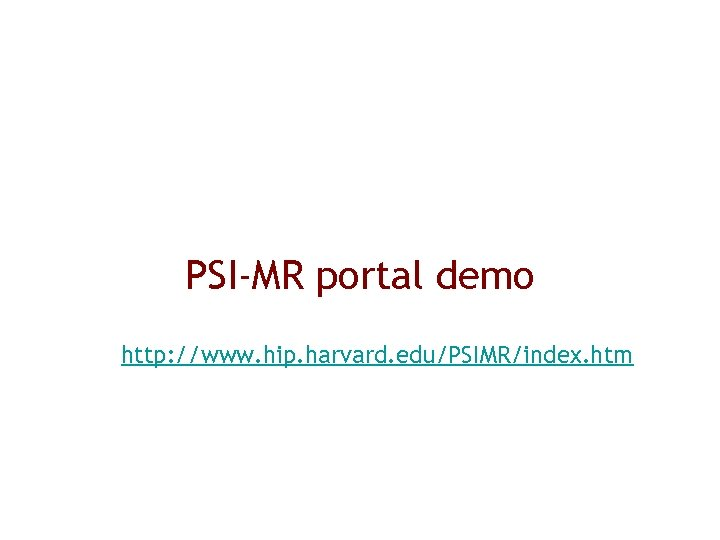 PSI-MR portal demo http: //www. hip. harvard. edu/PSIMR/index. htm