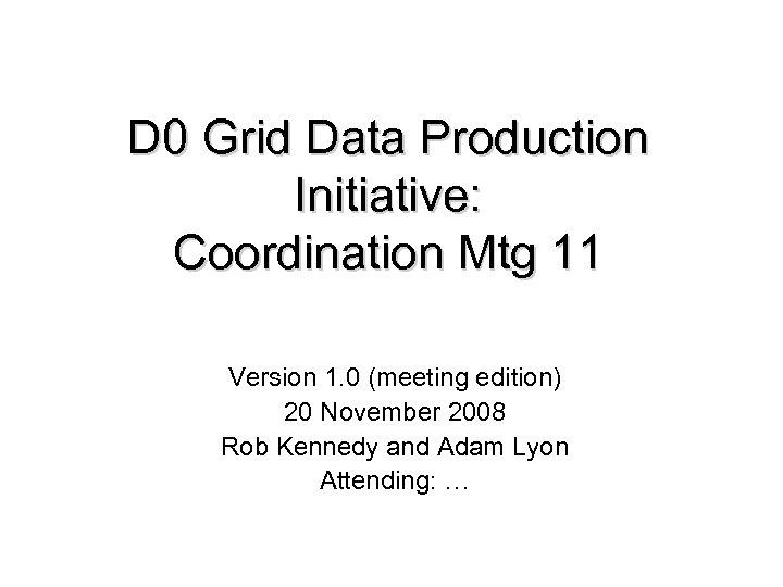 D 0 Grid Data Production Initiative: Coordination Mtg 11 Version 1. 0 (meeting edition)