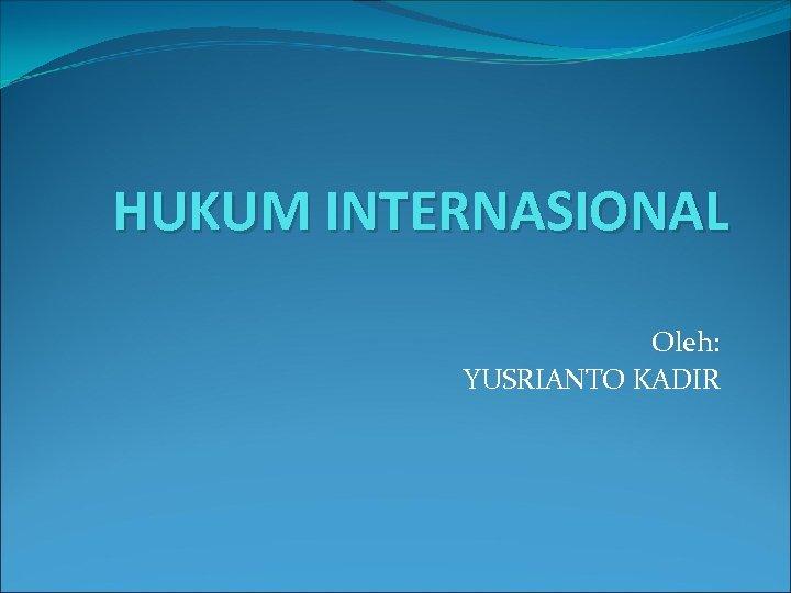 HUKUM INTERNASIONAL Oleh: YUSRIANTO KADIR