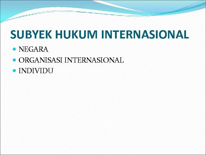 SUBYEK HUKUM INTERNASIONAL NEGARA ORGANISASI INTERNASIONAL INDIVIDU