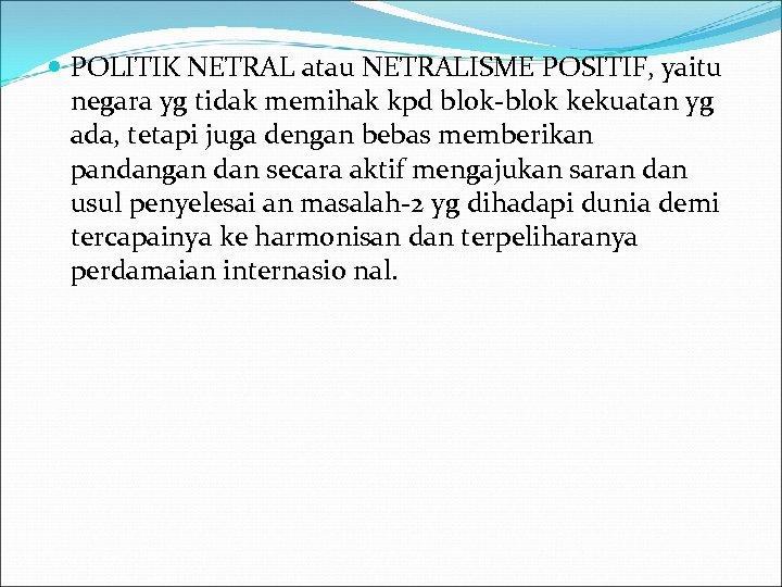POLITIK NETRAL atau NETRALISME POSITIF, yaitu negara yg tidak memihak kpd blok-blok kekuatan