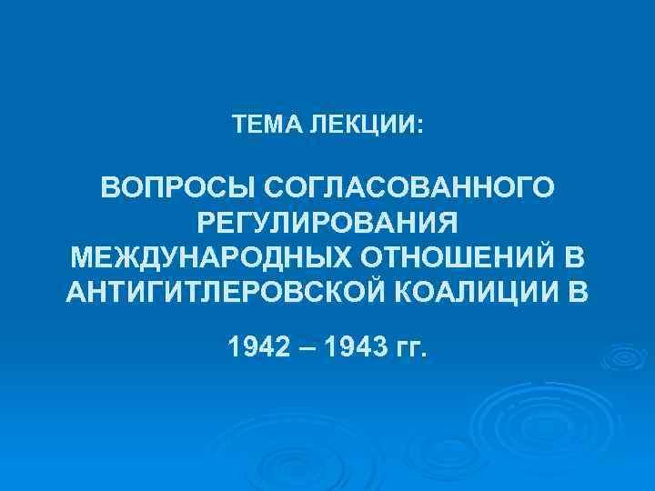 ТЕМА ЛЕКЦИИ: ВОПРОСЫ СОГЛАСОВАННОГО РЕГУЛИРОВАНИЯ МЕЖДУНАРОДНЫХ ОТНОШЕНИЙ В АНТИГИТЛЕРОВСКОЙ КОАЛИЦИИ В 1942 – 1943