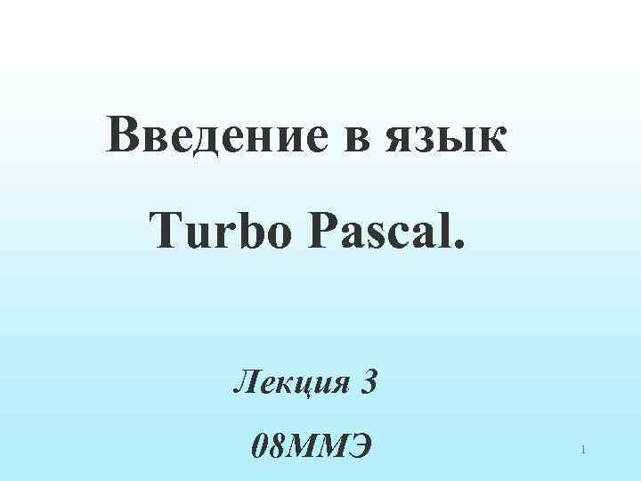 Введение в язык Turbo Pascal. Лекция 3 08 ММЭ 1