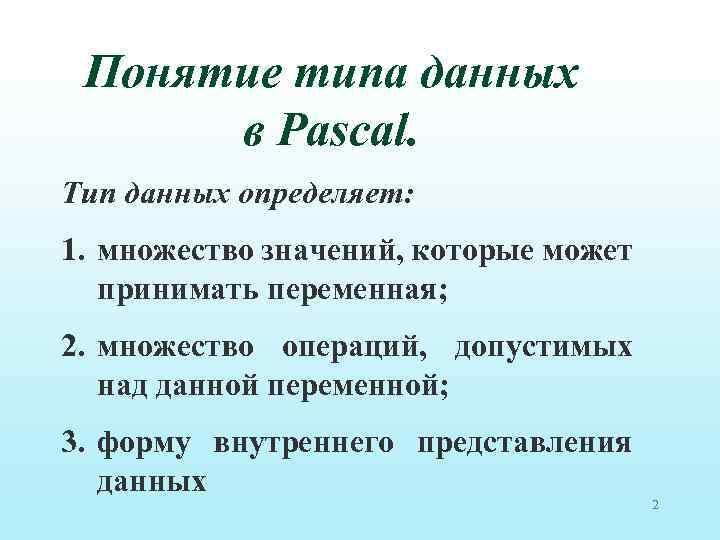 Понятие типа данных в Pascal. Тип данных определяет: 1. множество значений, которые может принимать