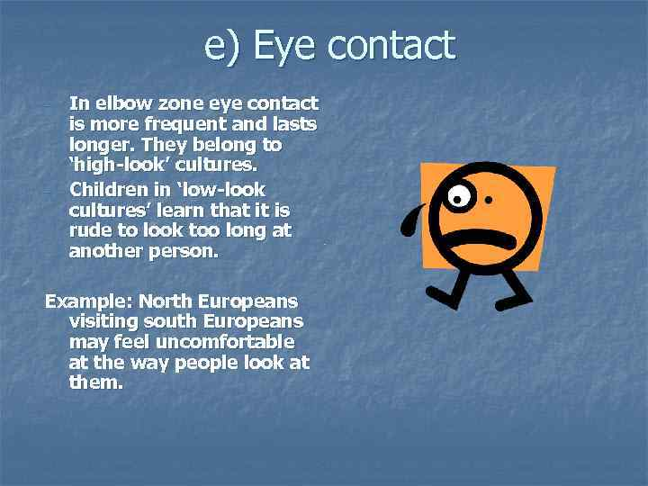 e) Eye contact - - In elbow zone eye contact is more frequent and