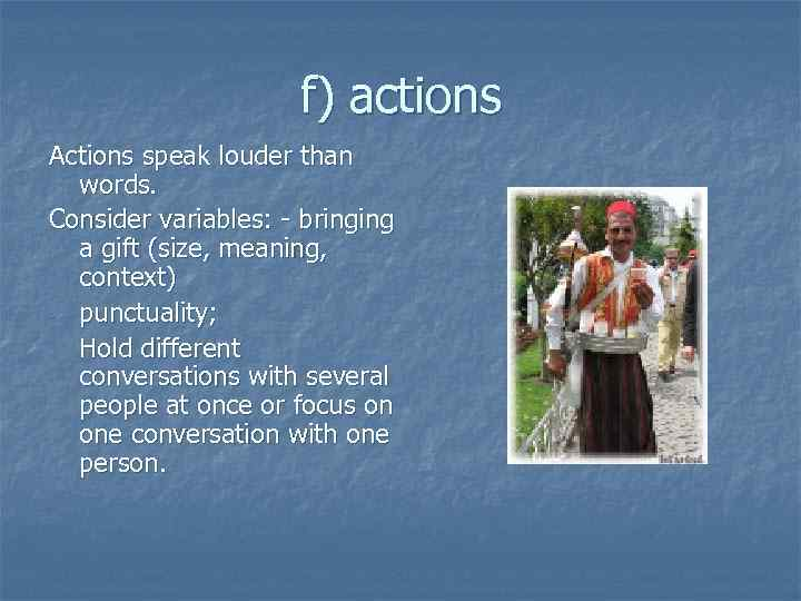 f) actions Actions speak louder than words. Consider variables: - bringing a gift (size,