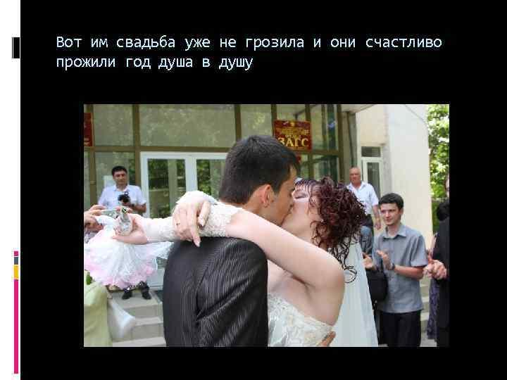 Вот им свадьба уже не грозила и они счастливо прожили год душа в душу