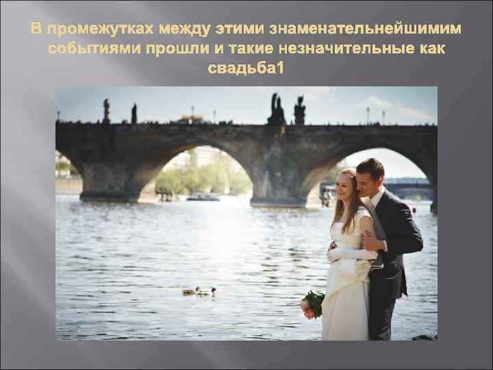 В промежутках между этими знаменательнейшимим событиями прошли и такие незначительные как свадьба 1