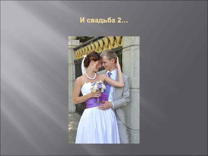 И свадьба 2…