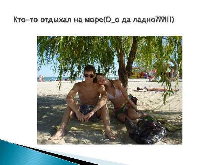 Кто-то отдыхал на море(О_о да ладно? ? ? !!!)