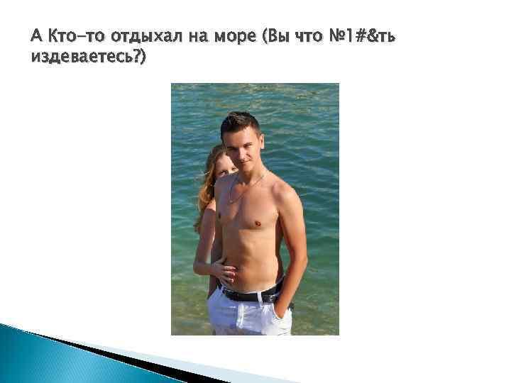 А Кто-то отдыхал на море (Вы что № 1#&ть издеваетесь? )