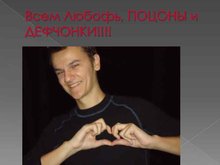 Всем Любофь, ПОЦОНЫ и ДЕФЧОНКИ!!!!