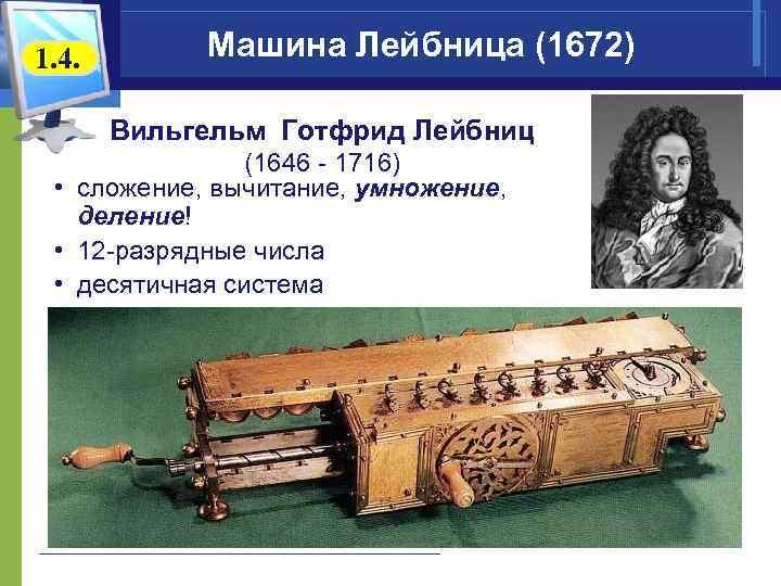 1. 4. Машина Лейбница (1672) Вильгельм Готфрид Лейбниц (1646 - 1716) • сложение, вычитание,