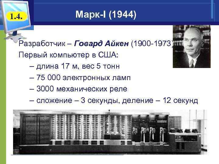 1. 4. Марк-I (1944) Разработчик – Говард Айкен (1900 -1973) Первый компьютер в США: