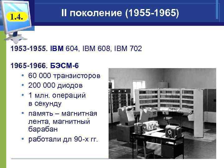 1. 4. II поколение (1955 -1965) 1953 -1955. IBM 604, IBM 608, IBM 702