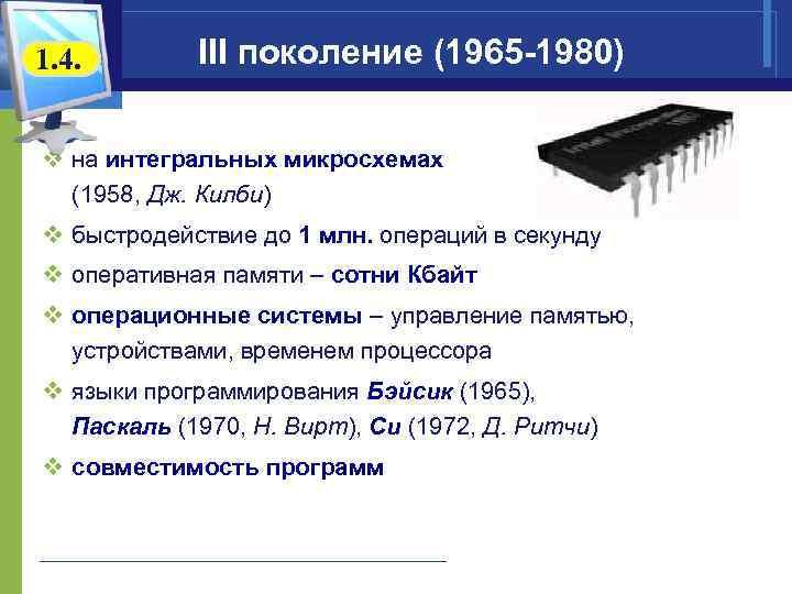 1. 4. III поколение (1965 -1980) v на интегральных микросхемах (1958, Дж. Килби) v