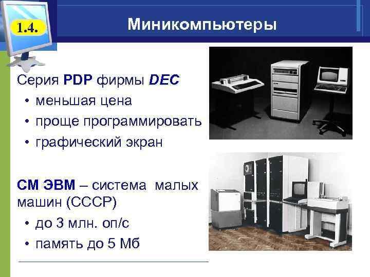 1. 4. Миникомпьютеры Серия PDP фирмы DEC • меньшая цена • проще программировать •