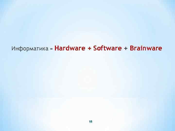 Информатика = Hardware + Software + Brainware 18