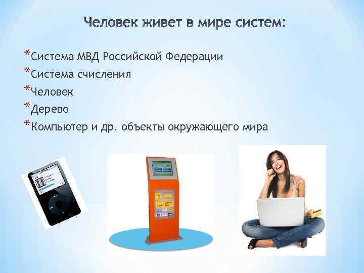 *Система МВД Российской Федерации *Система счисления *Человек *Дерево *Компьютер и др. объекты окружающего мира