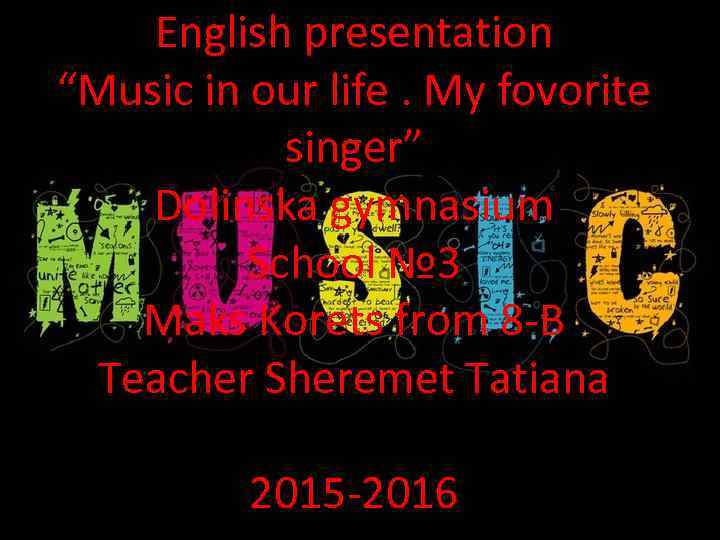 "English presentation ""Music in our life. My fovorite singer"" Dolinska gymnasium School № 3"