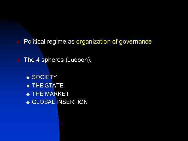 n Political regime as organization of governance n The 4 spheres (Judson): u u