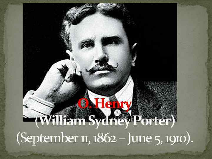 O. Henry (William Sydney Porter) (September 11, 1862 – June 5, 1910).