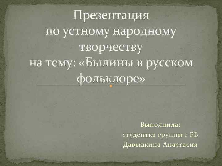 Презентация по устному народному творчеству на тему: «Былины в русском фольклоре» Выполнила: студентка группы