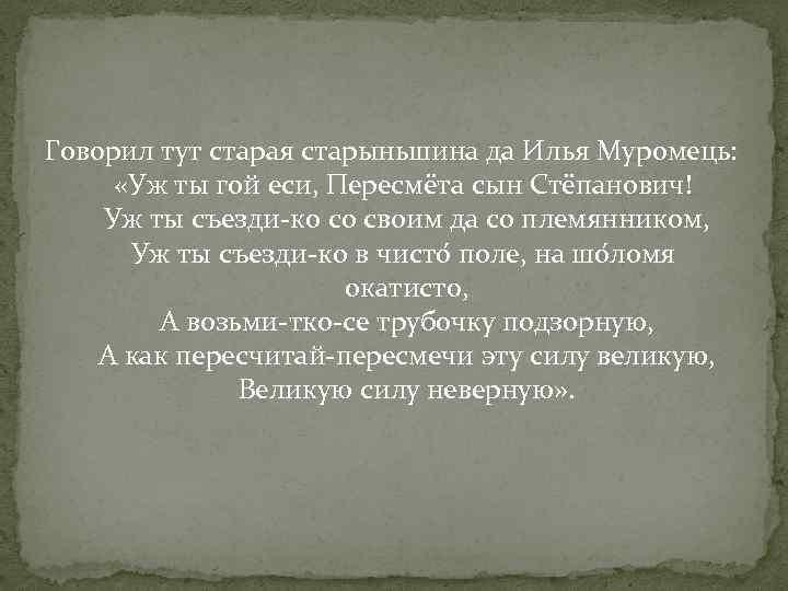 Говорил тут старая старыньшина да Илья Муромець: «Уж ты гой еси, Пересмёта сын Стёпанович!