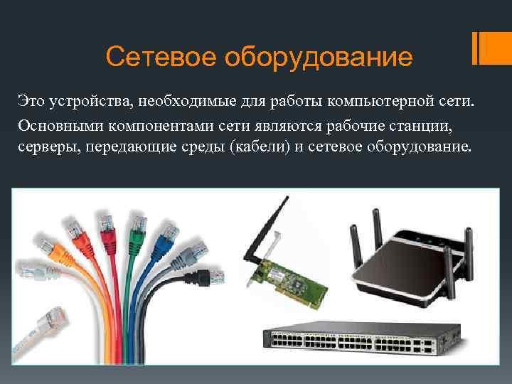 Сетевое оборудование Это устройства, необходимые для работы компьютерной сети. Основными компонентами сети являются рабочие