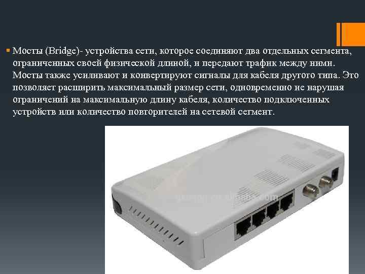 § Мосты (Bridge)- устройства сети, которое соединяют два отдельных сегмента, ограниченных своей физической длиной,