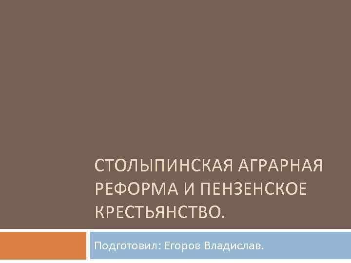 СТОЛЫПИНСКАЯ АГРАРНАЯ РЕФОРМА И ПЕНЗЕНСКОЕ КРЕСТЬЯНСТВО. Подготовил: Егоров Владислав.