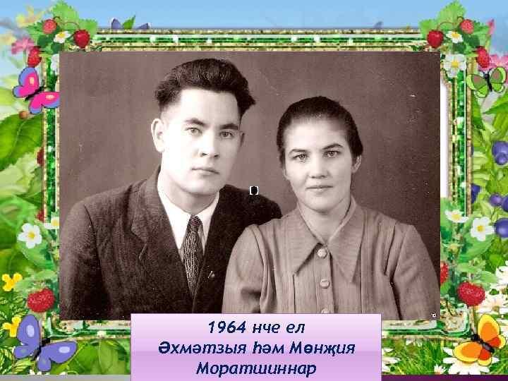 1964 нче ел Әхмәтзыя һәм Мөнҗия Моратшиннар