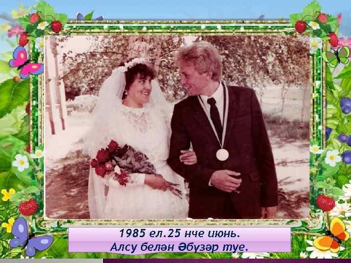 1985 ел. 25 нче июнь. Алсу белән Әбүзәр туе.