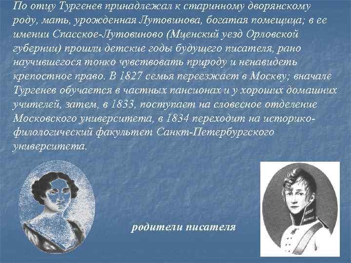 По отцу Тургенев принадлежал к старинному дворянскому роду, мать, урожденная Лутовинова, богатая помещица; в