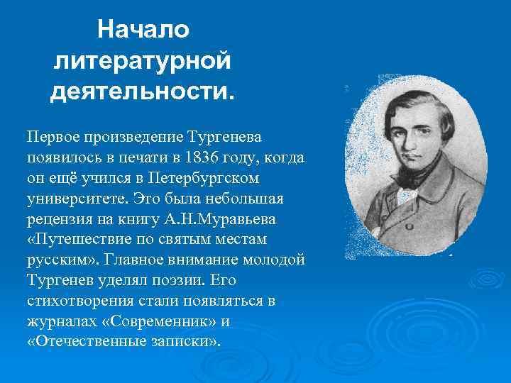 Начало литературной деятельности. Первое произведение Тургенева появилось в печати в 1836 году, когда он