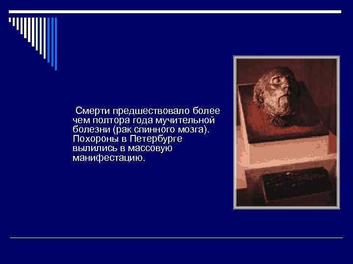 Смерти предшествовало более чем полтора года мучительной болезни (рак спинного мозга). Похороны в Петербурге