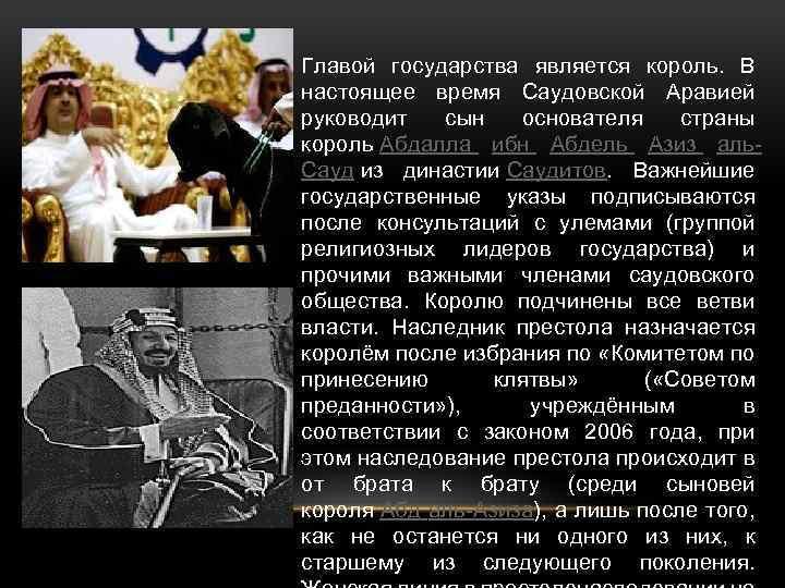 Главой государства является король. В настоящее время Саудовской Аравией руководит сын основателя страны король